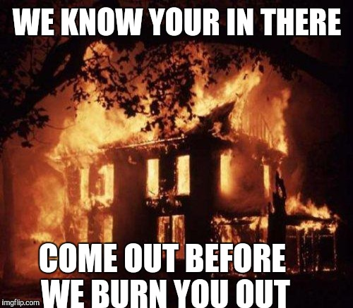 WE KNOW YOUR IN THERE COME OUT BEFORE WE BURN YOU OUT | made w/ Imgflip meme maker