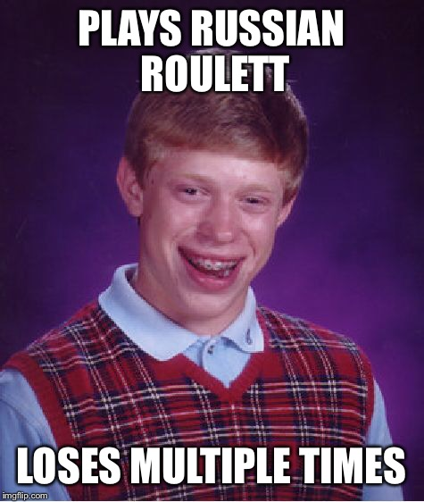 Bad Luck Brian Meme | PLAYS RUSSIAN ROULETT LOSES MULTIPLE TIMES | image tagged in memes,bad luck brian | made w/ Imgflip meme maker