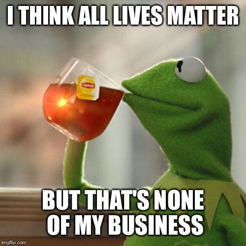 But Thats None Of My Business Meme | I THINK ALL LIVES MATTER BUT THAT'S NONE OF MY BUSINESS | image tagged in memes,but thats none of my business,kermit the frog | made w/ Imgflip meme maker