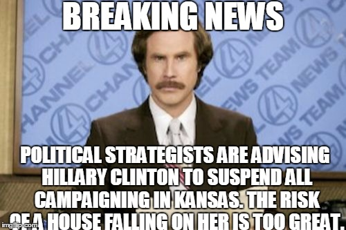Ron Burgundy Meme | BREAKING NEWS POLITICAL STRATEGISTS ARE ADVISING HILLARY CLINTON TO SUSPEND ALL CAMPAIGNING IN KANSAS. THE RISK OF A HOUSE FALLING ON HER IS | image tagged in memes,ron burgundy | made w/ Imgflip meme maker