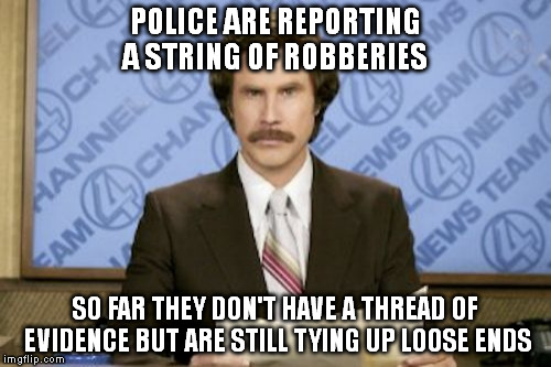 Ron Burgundy Meme | POLICE ARE REPORTING A STRING OF ROBBERIES SO FAR THEY DON'T HAVE A THREAD OF EVIDENCE BUT ARE STILL TYING UP LOOSE ENDS | image tagged in memes,ron burgundy | made w/ Imgflip meme maker