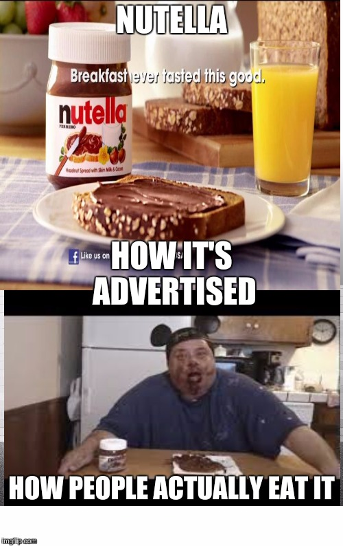 Advertising can be so misleading at times  |  NUTELLA; HOW IT'S ADVERTISED; HOW PEOPLE ACTUALLY EAT IT | image tagged in nutella,memes,funny,really fat girl | made w/ Imgflip meme maker