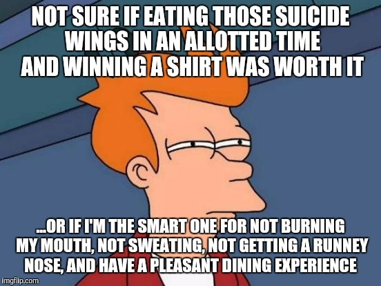 Whatever floats your boat, but I actually want to enjoy my meal | NOT SURE IF EATING THOSE SUICIDE WINGS IN AN ALLOTTED TIME AND WINNING A SHIRT WAS WORTH IT ...OR IF I'M THE SMART ONE FOR NOT BURNING MY MO | image tagged in memes,futurama fry,eating,funny memes,chicken wings | made w/ Imgflip meme maker