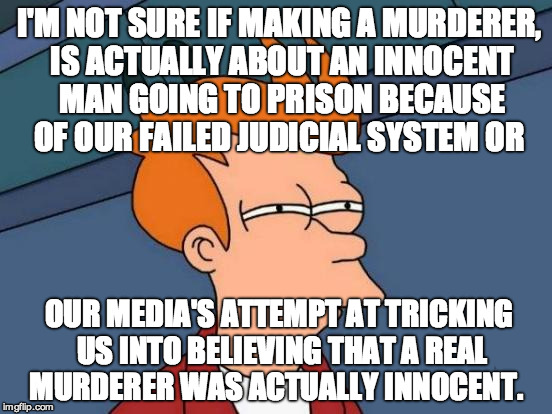 Making a Murderer |  I'M NOT SURE IF MAKING A MURDERER, IS ACTUALLY ABOUT AN INNOCENT MAN GOING TO PRISON BECAUSE OF OUR FAILED JUDICIAL SYSTEM OR; OUR MEDIA'S ATTEMPT AT TRICKING US INTO BELIEVING THAT A REAL MURDERER WAS ACTUALLY INNOCENT. | image tagged in memes,futurama fry,making a murderer,netflix,conspiracy,tv | made w/ Imgflip meme maker
