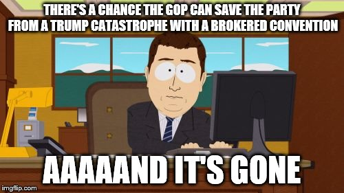 Broken Convention | THERE'S A CHANCE THE GOP CAN SAVE THE PARTY FROM A TRUMP CATASTROPHE WITH A BROKERED CONVENTION AAAAAND IT'S GONE | image tagged in memes,aaaaand its gone,catastrophe,trump,gop | made w/ Imgflip meme maker