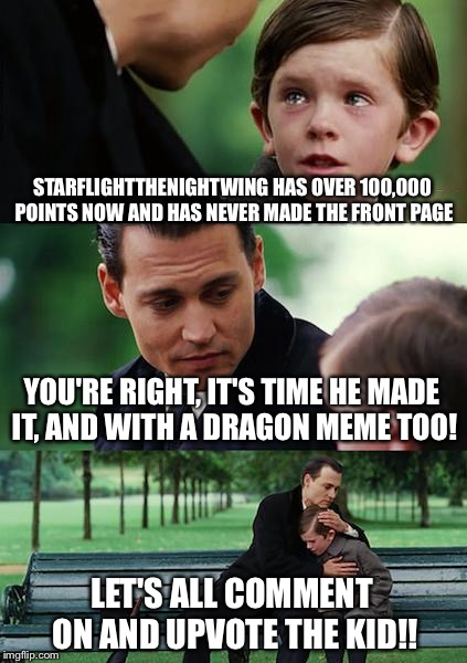 Hey imgflippers! Let's give dragon kid a front page meme in honor of hitting 100,000 points! Follow the link, comment, upvote!!! |  STARFLIGHTTHENIGHTWING HAS OVER 100,000 POINTS NOW AND HAS NEVER MADE THE FRONT PAGE; YOU'RE RIGHT, IT'S TIME HE MADE IT, AND WITH A DRAGON MEME TOO! LET'S ALL COMMENT ON AND UPVOTE THE KID!! | image tagged in memes,finding neverland,starflight the nightwing,dragon,dragon kid | made w/ Imgflip meme maker