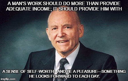 A MAN'S WORK SHOULD DO MORE THAN PROVIDE ADEQUATE INCOME; IT SHOULD PROVIDE HIM WITH A SENSE OF SELF-WORTH - AND BE A PLEASURE—SOMETHING HE  | image tagged in work,income,self-worth,lds,mormon,inspirational quote | made w/ Imgflip meme maker