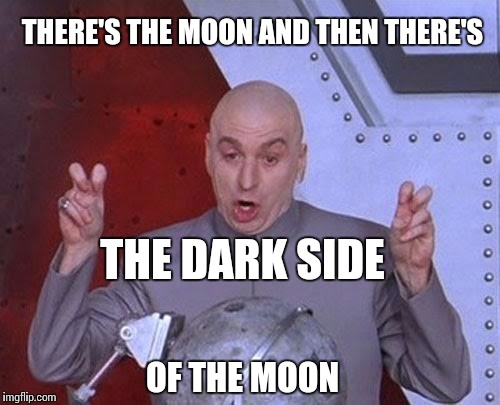 Dr Evil Laser Meme | THERE'S THE MOON AND THEN THERE'S THE DARK SIDE OF THE MOON | image tagged in memes,dr evil laser | made w/ Imgflip meme maker