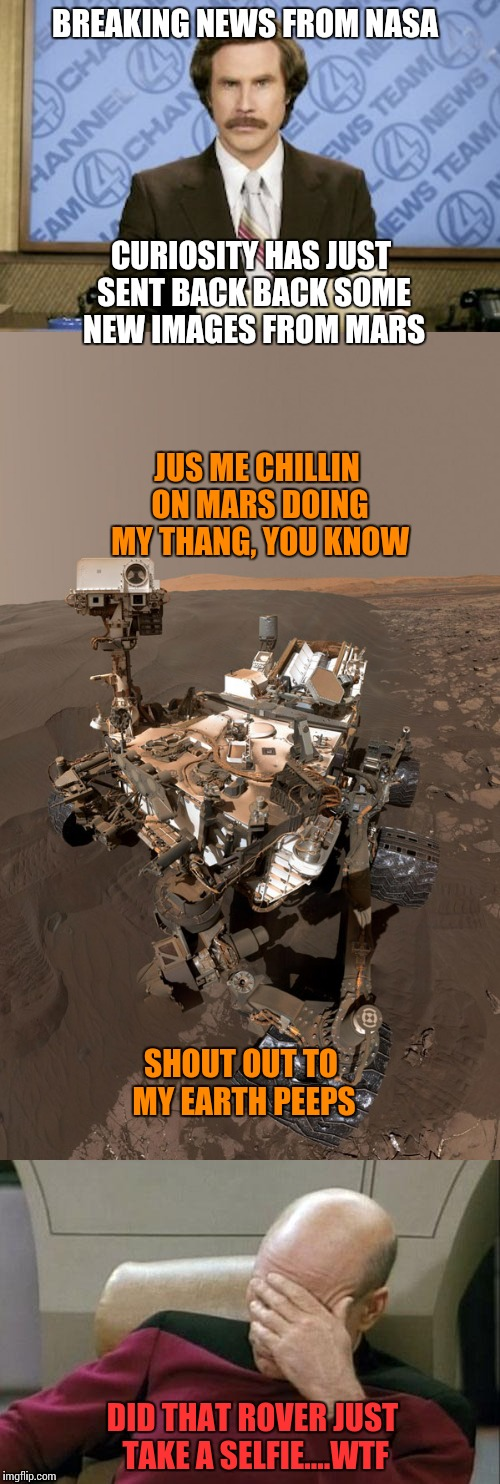 Even the rovers are doing it now | BREAKING NEWS FROM NASA CURIOSITY HAS JUST SENT BACK BACK SOME NEW IMAGES FROM MARS JUS ME CHILLIN ON MARS DOING MY THANG, YOU KNOW SHOUT OU | image tagged in anchorman news update,mars,selfies,star trek face palm | made w/ Imgflip meme maker