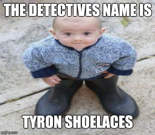 THE DETECTIVES NAME IS TYRON SHOELACES | made w/ Imgflip meme maker