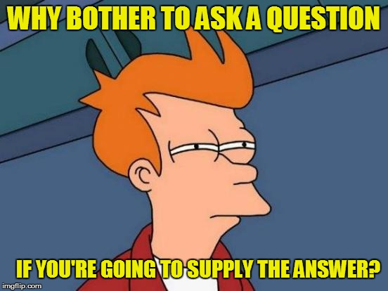 Futurama Fry Meme | WHY BOTHER TO ASK A QUESTION IF YOU'RE GOING TO SUPPLY THE ANSWER? | image tagged in memes,futurama fry | made w/ Imgflip meme maker