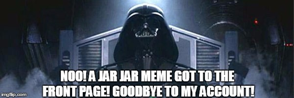 NOO! A JAR JAR MEME GOT TO THE FRONT PAGE! GOODBYE TO MY ACCOUNT! | made w/ Imgflip meme maker