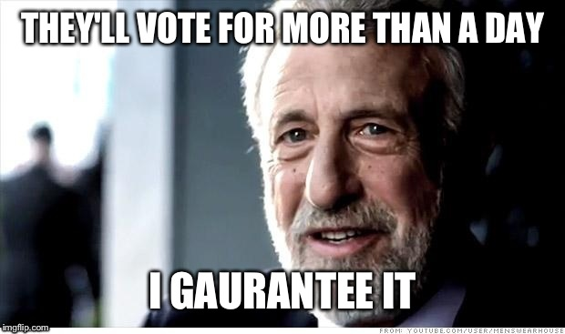 THEY'LL VOTE FOR MORE THAN A DAY I GAURANTEE IT | made w/ Imgflip meme maker