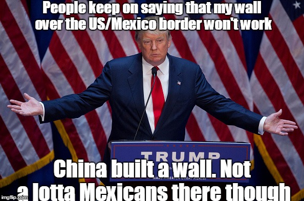 Donald Trump | People keep on saying that my wall over the US/Mexico border won't work China built a wall. Not a lotta Mexicans there though | image tagged in donald trump | made w/ Imgflip meme maker