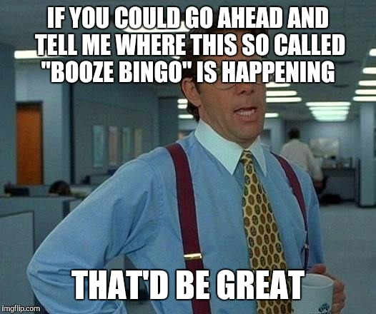 "That Would Be Great Meme | IF YOU COULD GO AHEAD AND TELL ME WHERE THIS SO CALLED ""BOOZE BINGO"" IS HAPPENING THAT'D BE GREAT 