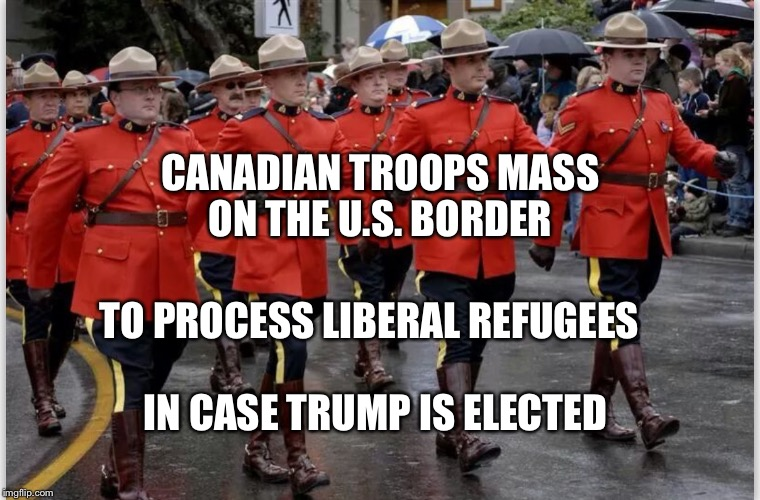 CANADIAN TROOPS MASS ON THE U.S. BORDER IN CASE TRUMP IS ELECTED TO PROCESS LIBERAL REFUGEES | image tagged in canadian mounties march | made w/ Imgflip meme maker