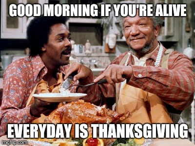 GOOD MORNING IF YOU'RE ALIVE; EVERYDAY IS THANKSGIVING | image tagged in fred sanford | made w/ Imgflip meme maker