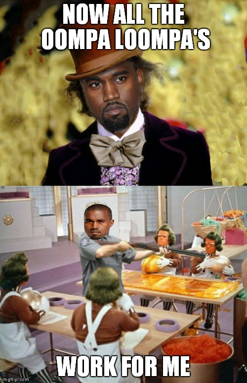 I just couldn't help myself..... |  NOW ALL THE OOMPA LOOMPA'S; WORK FOR ME | image tagged in does this make bruce jenner kanye's mother in law,kanye west lol,willy wonka | made w/ Imgflip meme maker