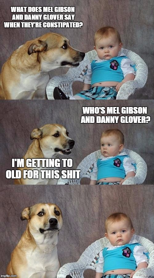 Dad Joke Dog Meme | WHAT DOES MEL GIBSON AND DANNY GLOVER SAY WHEN THEY'RE CONSTIPATED? WHO'S MEL GIBSON AND DANNY GLOVER? I'M GETTING TO OLD FOR THIS SHIT | image tagged in memes,dad joke dog | made w/ Imgflip meme maker
