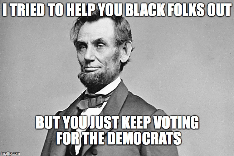 Abe Lincoln | I TRIED TO HELP YOU BLACK FOLKS OUT BUT YOU JUST KEEP VOTING FOR THE DEMOCRATS | image tagged in abe lincoln | made w/ Imgflip meme maker