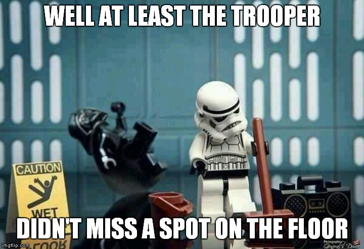 Mop mop mop all day long, mop mop mop while I sing this song.... | WELL AT LEAST THE TROOPER DIDN'T MISS A SPOT ON THE FLOOR | image tagged in starwars,stormtrooper miss,don't look at me vader | made w/ Imgflip meme maker