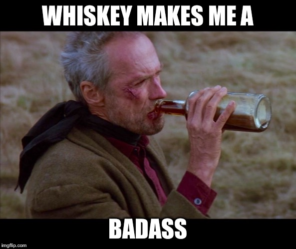 Sometimes they push you a little to far. | WHISKEY MAKES ME A BADASS | image tagged in unforgiven,clint eastwood,gene hackman,morgan freeman,cured,westerns | made w/ Imgflip meme maker