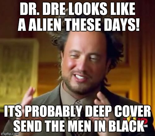 Ancient Aliens Meme |  DR. DRE LOOKS LIKE A ALIEN THESE DAYS! ITS PROBABLY DEEP COVER SEND THE MEN IN BLACK | image tagged in memes,ancient aliens | made w/ Imgflip meme maker