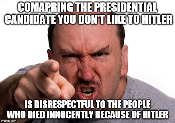 Comparing the candidate you don't like to Hitler is foolish  |  COMAPRING THE PRESIDENTIAL CANDIDATE YOU DON'T LIKE TO HITLER; IS DISRESPECTFUL TO THE PEOPLE WHO DIED INNOCENTLY BECAUSE OF HITLER | image tagged in politics,memes,donald trump,hitler | made w/ Imgflip meme maker
