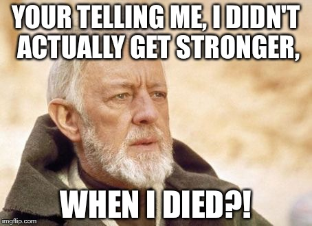 Obi Wan Kenobi Meme | YOUR TELLING ME, I DIDN'T ACTUALLY GET STRONGER, WHEN I DIED?! | image tagged in memes,obi wan kenobi | made w/ Imgflip meme maker