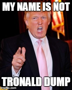 Donald Trump | MY NAME IS NOT TRONALD DUMP | image tagged in donald trump | made w/ Imgflip meme maker