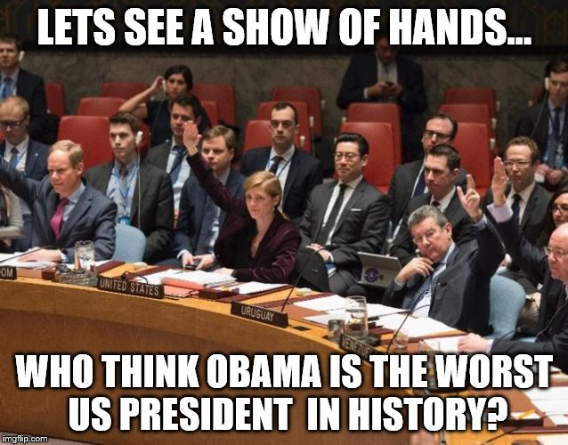OBAMA VOTE | LETS SEE A SHOW OF HANDS... WHO THINK OBAMA IS THE WORST US PRESIDENT IN HISTORY? | image tagged in obama,barack obama,politics,political,celebrity,president | made w/ Imgflip meme maker