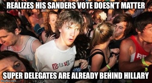 Sudden Clarity Clarence Meme | REALIZES HIS SANDERS VOTE DOESN'T MATTER SUPER DELEGATES ARE ALREADY BEHIND HILLARY | image tagged in memes,sudden clarity clarence | made w/ Imgflip meme maker