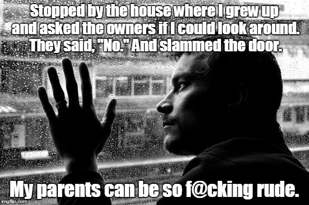 "Over Educated Problems Meme | Stopped by the house where I grew up and asked the owners if I could look around. They said, ""No."" And slammed the door. My parents can be s 