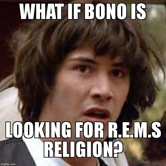 Conspiracy Keanu Meme | WHAT IF BONO IS LOOKING FOR R.E.M.S RELIGION? | image tagged in memes,conspiracy keanu | made w/ Imgflip meme maker