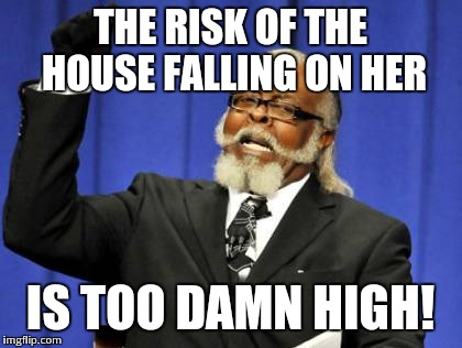Too Damn High Meme | THE RISK OF THE HOUSE FALLING ON HER IS TOO DAMN HIGH! | image tagged in memes,too damn high | made w/ Imgflip meme maker