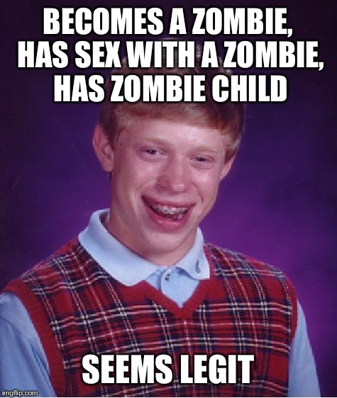 Bad Luck Brian Meme | BECOMES A ZOMBIE, HAS SEX WITH A ZOMBIE, HAS ZOMBIE CHILD SEEMS LEGIT | image tagged in memes,bad luck brian | made w/ Imgflip meme maker