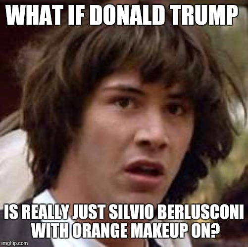 What if trump | WHAT IF DONALD TRUMP IS REALLY JUST SILVIO BERLUSCONI WITH ORANGE MAKEUP ON? | image tagged in memes,conspiracy keanu,what if trump,silvio,berlusconi,orange makeup | made w/ Imgflip meme maker