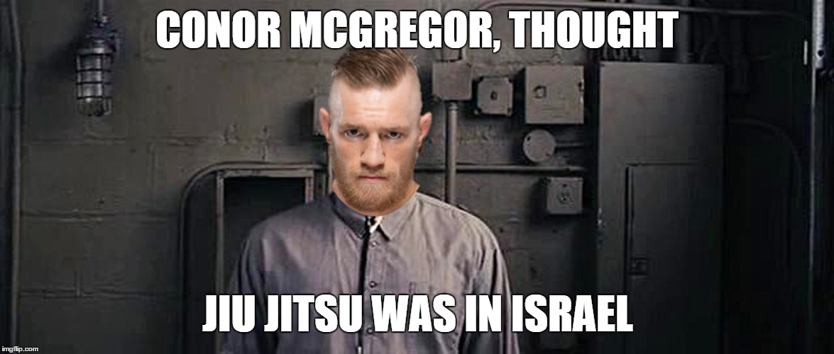Conor BJJ | CONOR MCGREGOR, THOUGHT JIU JITSU WAS IN ISRAEL | image tagged in ufc | made w/ Imgflip meme maker