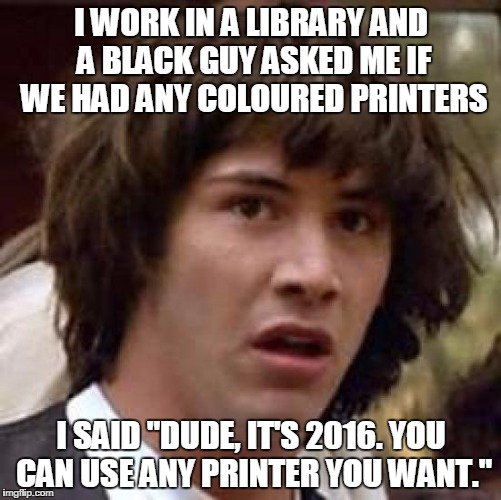 "Conspiracy Keanu Meme | I WORK IN A LIBRARY AND A BLACK GUY ASKED ME IF WE HAD ANY COLOURED PRINTERS I SAID ""DUDE, IT'S 2016. YOU CAN USE ANY PRINTER YOU WANT."" 