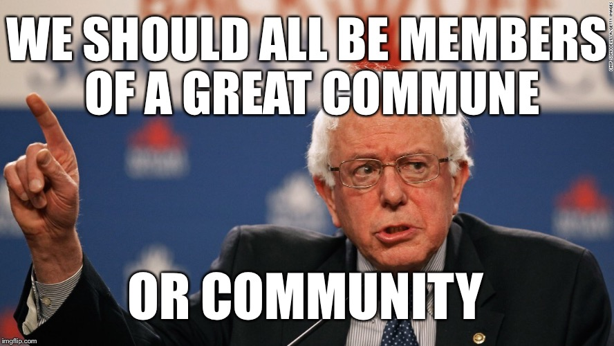 Bernie | OR COMMUNITY WE SHOULD ALL BE MEMBERS OF A GREAT COMMUNE | image tagged in bernie | made w/ Imgflip meme maker