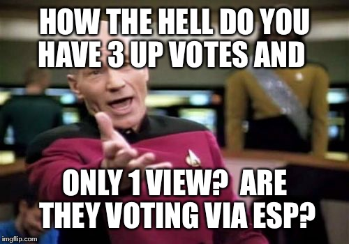 Picard Wtf Meme | HOW THE HELL DO YOU HAVE 3 UP VOTES AND ONLY 1 VIEW?  ARE THEY VOTING VIA ESP? | image tagged in memes,picard wtf | made w/ Imgflip meme maker