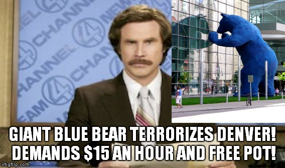 It's Bearzilla! | GIANT BLUE BEAR TERRORIZES DENVER! DEMANDS $15 AN HOUR AND FREE POT! | image tagged in memes,funny,big,blue,bear | made w/ Imgflip meme maker