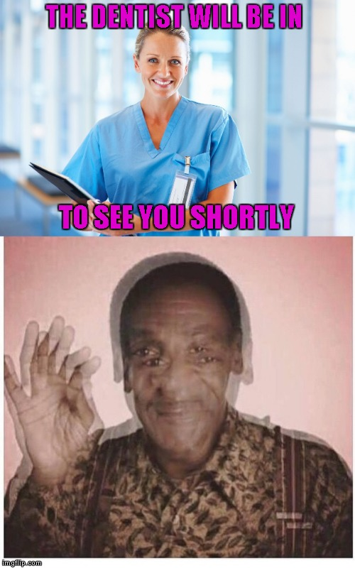 THE DENTIST WILL BE IN TO SEE YOU SHORTLY | made w/ Imgflip meme maker