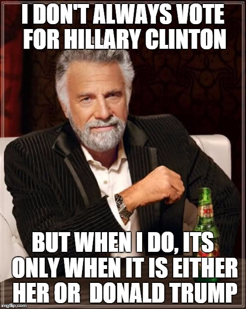 The Most Interesting Man In The World Meme | I DON'T ALWAYS VOTE FOR HILLARY CLINTON BUT WHEN I DO, ITS ONLY WHEN IT IS EITHER HER OR  DONALD TRUMP | image tagged in memes,the most interesting man in the world | made w/ Imgflip meme maker