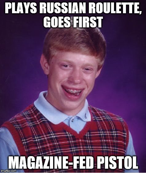 Bad Luck Brian Meme | PLAYS RUSSIAN ROULETTE, GOES FIRST MAGAZINE-FED PISTOL | image tagged in memes,bad luck brian | made w/ Imgflip meme maker