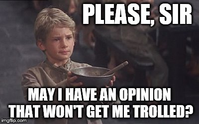 Are there any left? | PLEASE, SIR MAY I HAVE AN OPINION THAT WON'T GET ME TROLLED? | image tagged in oliver twist please sir,memes | made w/ Imgflip meme maker