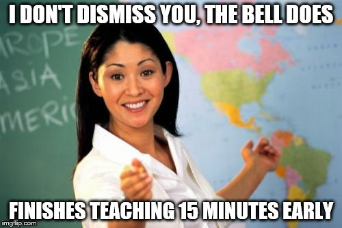 Unhelpful High School Teacher | I DON'T DISMISS YOU, THE BELL DOES FINISHES TEACHING 15 MINUTES EARLY | image tagged in memes,unhelpful high school teacher | made w/ Imgflip meme maker