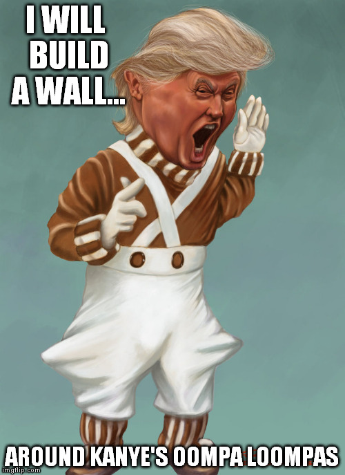 I WILL BUILD A WALL... AROUND KANYE'S OOMPA LOOMPAS | made w/ Imgflip meme maker