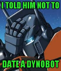 I TOLD HIM NOT TO DATE A DYNOBOT | made w/ Imgflip meme maker