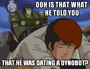 OOH IS THAT WHAT HE TOLD YOU THAT HE WAS DATING A DYNOBOT? | made w/ Imgflip meme maker